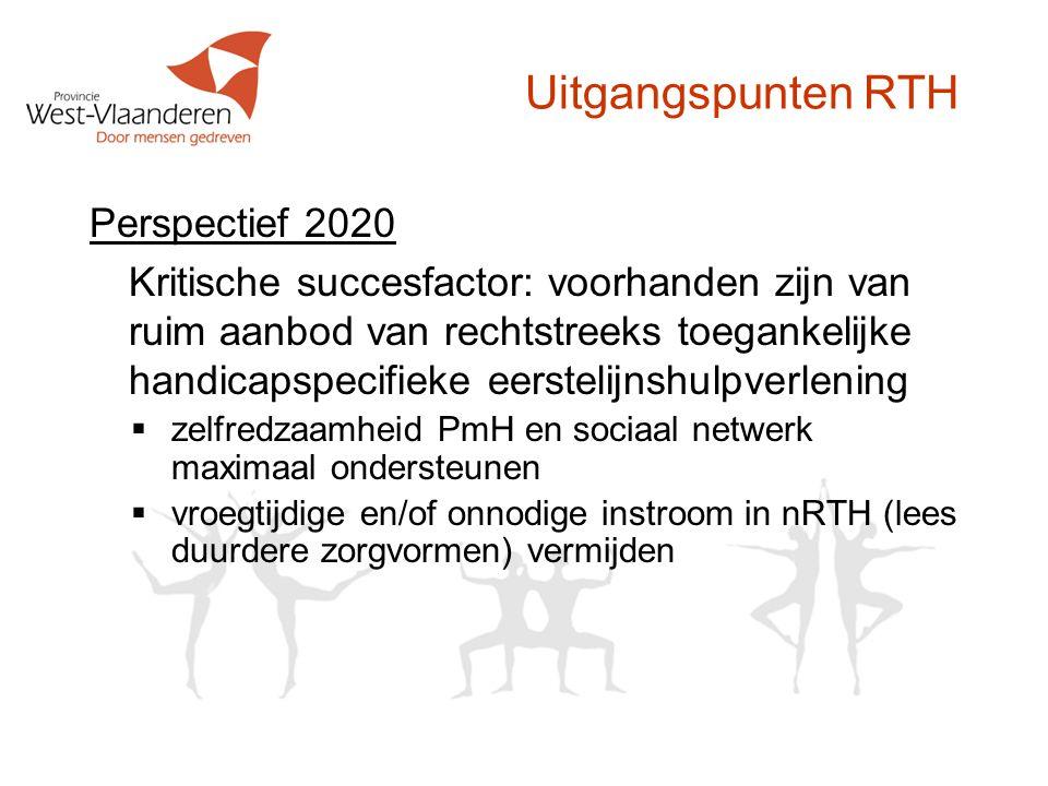 Uitgangspunten RTH Perspectief 2020 Kritische succesfactor: voorhanden zijn van ruim aanbod van rechtstreeks toegankelijke handicapspecifieke eerstelijnshulpverlening  zelfredzaamheid PmH en sociaal netwerk maximaal ondersteunen  vroegtijdige en/of onnodige instroom in nRTH (lees duurdere zorgvormen) vermijden