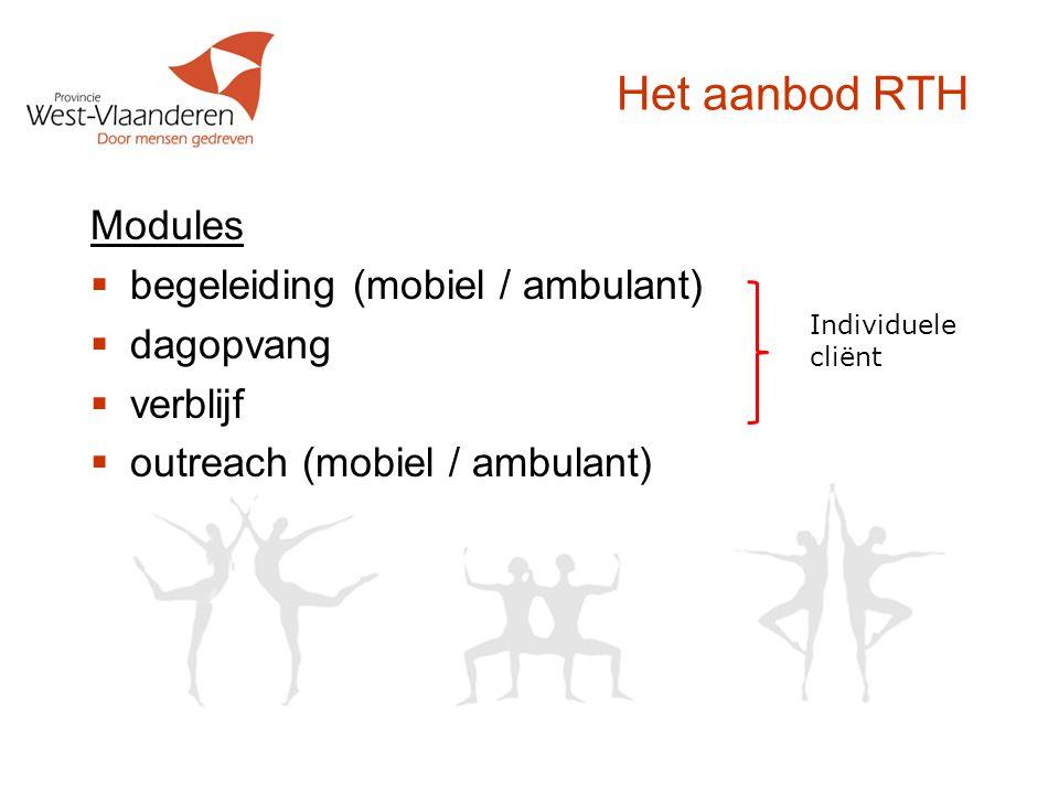 Het aanbod RTH Modules  begeleiding (mobiel / ambulant)  dagopvang  verblijf  outreach (mobiel / ambulant) Individuele cliënt