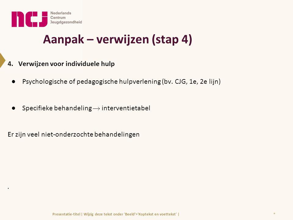 Aanpak – verwijzen (stap 4) 4. Verwijzen voor individuele hulp ●Psychologische of pedagogische hulpverlening (bv. CJG, 1e, 2e lijn) ●Specifieke behand