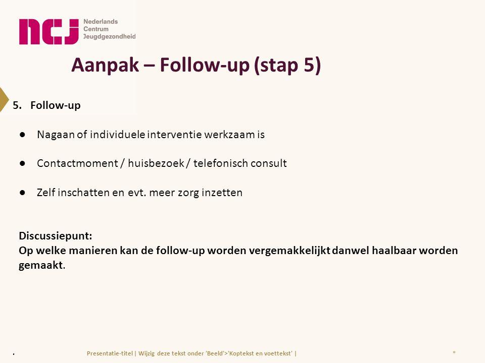 Aanpak – Follow-up (stap 5) 5. Follow-up ●Nagaan of individuele interventie werkzaam is ●Contactmoment / huisbezoek / telefonisch consult ●Zelf inscha