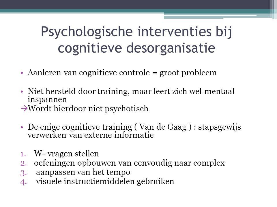 Psychologische interventies bij cognitieve desorganisatie •Aanleren van cognitieve controle = groot probleem •Niet hersteld door training, maar leert