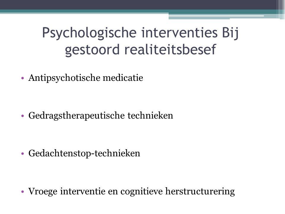 Psychologische interventies Bij gestoord realiteitsbesef •Antipsychotische medicatie •Gedragstherapeutische technieken •Gedachtenstop-technieken •Vroe