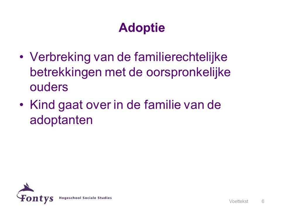 •Verbreking van de familierechtelijke betrekkingen met de oorspronkelijke ouders •Kind gaat over in de familie van de adoptanten Voettekst6 Adoptie