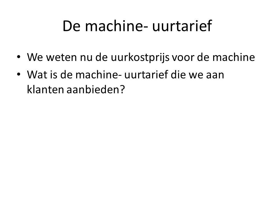 De machine- uurtarief • We weten nu de uurkostprijs voor de machine • Wat is de machine- uurtarief die we aan klanten aanbieden?