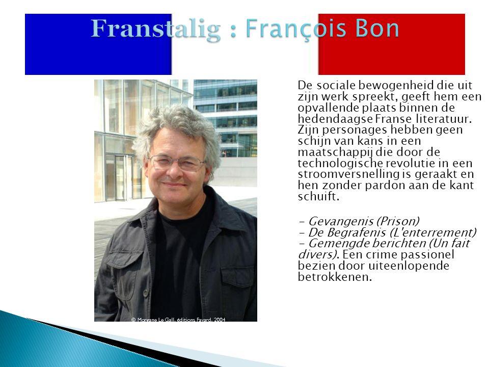 Franstalig : François Bon De sociale bewogenheid die uit zijn werk spreekt, geeft hem een opvallende plaats binnen de hedendaagse Franse literatuur.