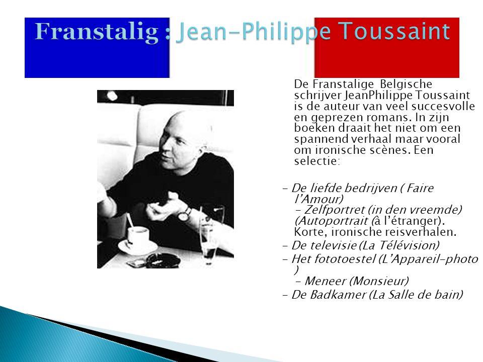 Franstalig : Jean-Philippe Toussaint De Franstalige Belgische schrijver JeanPhilippe Toussaint is de auteur van veel succesvolle en geprezen romans. I