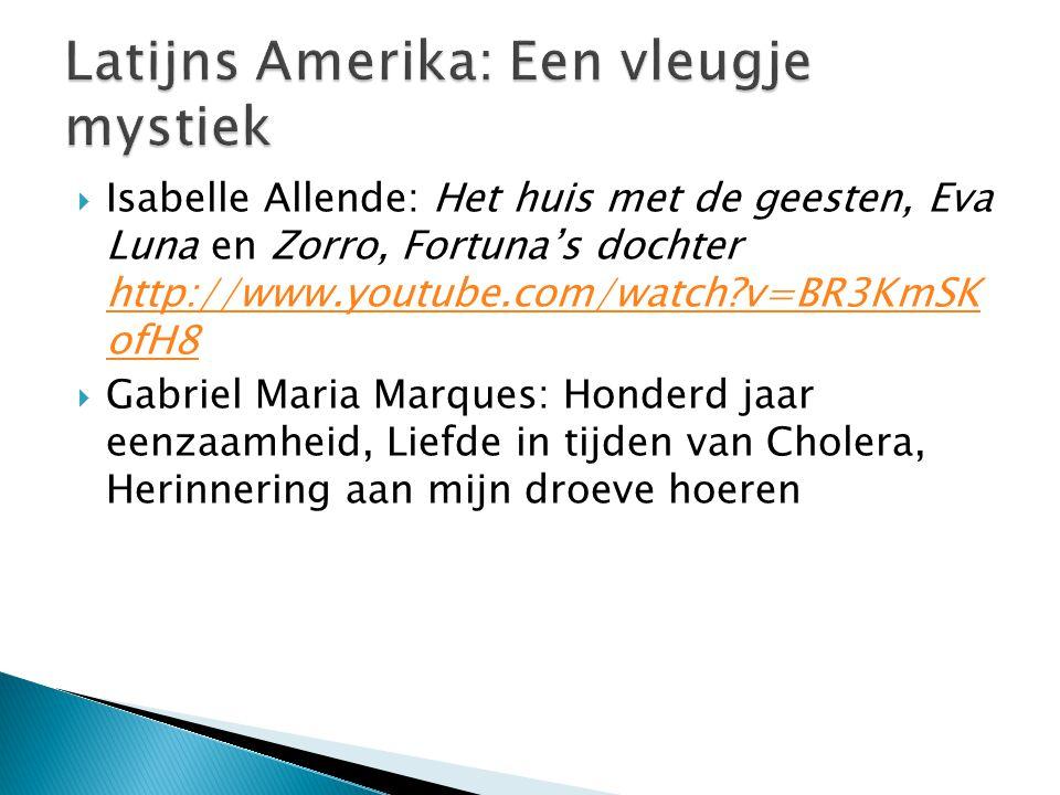  Isabelle Allende: Het huis met de geesten, Eva Luna en Zorro, Fortuna's dochter http://www.youtube.com/watch v=BR3KmSK ofH8 http://www.youtube.com/watch v=BR3KmSK ofH8  Gabriel Maria Marques: Honderd jaar eenzaamheid, Liefde in tijden van Cholera, Herinnering aan mijn droeve hoeren
