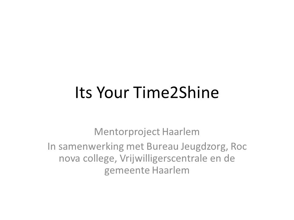 Its Your Time2Shine Mentorproject Haarlem In samenwerking met Bureau Jeugdzorg, Roc nova college, Vrijwilligerscentrale en de gemeente Haarlem