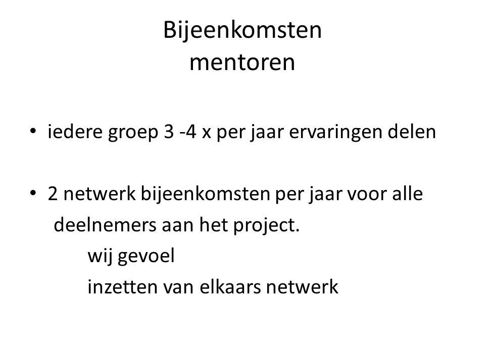 Bijeenkomsten mentoren • iedere groep 3 -4 x per jaar ervaringen delen • 2 netwerk bijeenkomsten per jaar voor alle deelnemers aan het project. wij ge