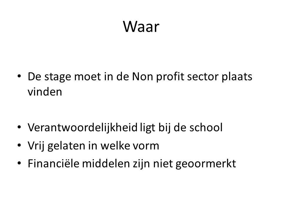 Waar • De stage moet in de Non profit sector plaats vinden • Verantwoordelijkheid ligt bij de school • Vrij gelaten in welke vorm • Financiële middele