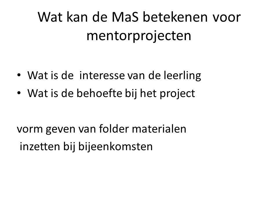 Wat kan de MaS betekenen voor mentorprojecten • Wat is de interesse van de leerling • Wat is de behoefte bij het project vorm geven van folder materia