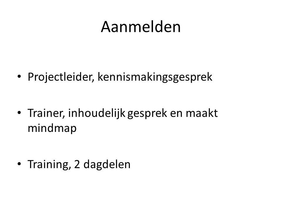 Aanmelden • Projectleider, kennismakingsgesprek • Trainer, inhoudelijk gesprek en maakt mindmap • Training, 2 dagdelen