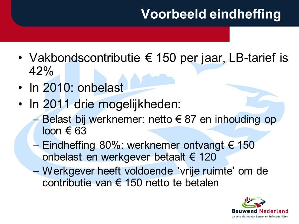 Voorbeeld eindheffing •Vakbondscontributie € 150 per jaar, LB-tarief is 42% •In 2010: onbelast •In 2011 drie mogelijkheden: –Belast bij werknemer: netto € 87 en inhouding op loon € 63 –Eindheffing 80%: werknemer ontvangt € 150 onbelast en werkgever betaalt € 120 –Werkgever heeft voldoende 'vrije ruimte' om de contributie van € 150 netto te betalen