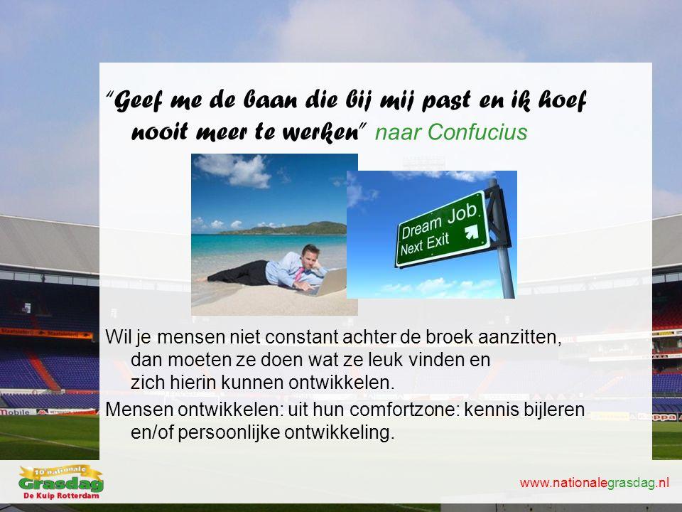 """www.nationalegrasdag.nl """"Geef me de baan die bij mij past en ik hoef nooit meer te werken"""" naar Confucius Wil je mensen niet constant achter de broek"""