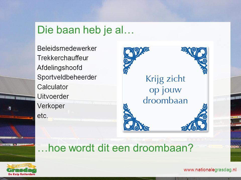 www.nationalegrasdag.nl Die baan heb je al… Beleidsmedewerker Trekkerchauffeur Afdelingshoofd Sportveldbeheerder Calculator Uitvoerder Verkoper etc. …