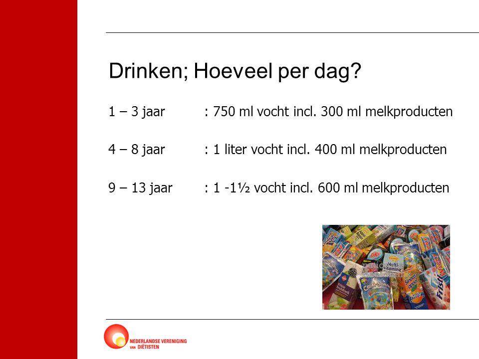 Drinken; Hoeveel per dag? 1 – 3 jaar: 750 ml vocht incl. 300 ml melkproducten 4 – 8 jaar: 1 liter vocht incl. 400 ml melkproducten 9 – 13 jaar: 1 -1½
