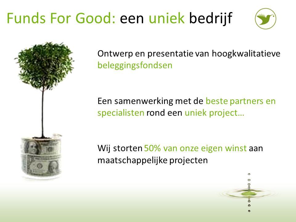 2 Funds For Good: een uniek bedrijf Ontwerp en presentatie van hoogkwalitatieve beleggingsfondsen Een samenwerking met de beste partners en specialisten rond een uniek project… Wij storten 50% van onze eigen winst aan maatschappelijke projecten