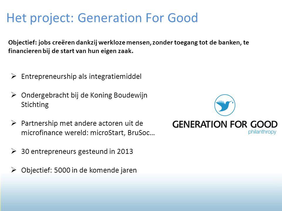 6 Het project: Generation For Good Objectief: jobs creëren dankzij werkloze mensen, zonder toegang tot de banken, te financieren bij de start van hun eigen zaak.