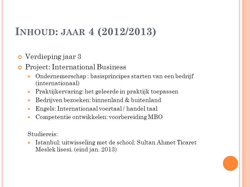 I NHOUD : JAAR 4 (2012/2013) Verdieping jaar 3 Project: International Business  Ondernemerschap : basisprincipes starten van een bedrijf (internationaal)  Praktijkervaring: het geleerde in praktijk toepassen  Bedrijven bezoeken: binnenland & buitenland  Engels: Internationaal voertaal / handel taal  Competentie ontwikkelen: voorbereiding MBO Studiereis:  Istanbul: uitwisseling met de school: Sultan Ahmet Ticaret Meslek lisesi.