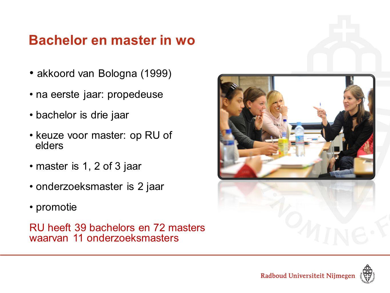 Bachelor en master in wo • akkoord van Bologna (1999) • na eerste jaar: propedeuse • bachelor is drie jaar • keuze voor master: op RU of elders • mast