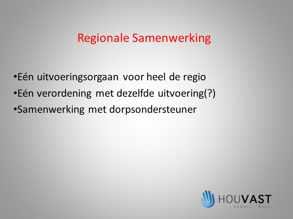 Regionale Samenwerking • Eén uitvoeringsorgaan voor heel de regio • Eén verordening met dezelfde uitvoering(?) • Samenwerking met dorpsondersteuner