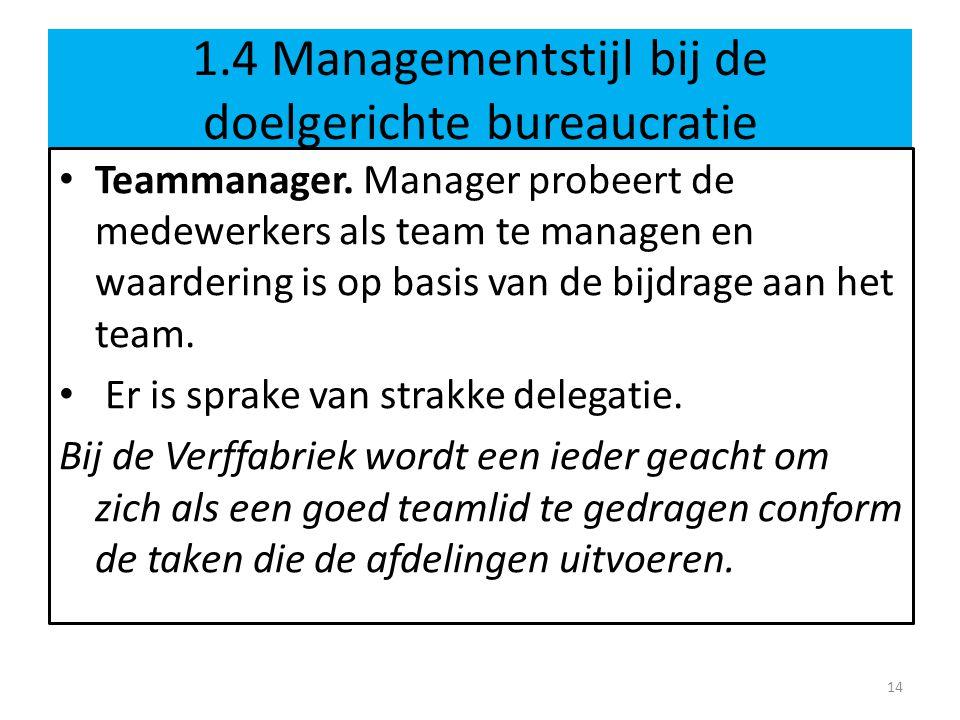 1.4 Managementstijl bij de doelgerichte bureaucratie • Teammanager. Manager probeert de medewerkers als team te managen en waardering is op basis van