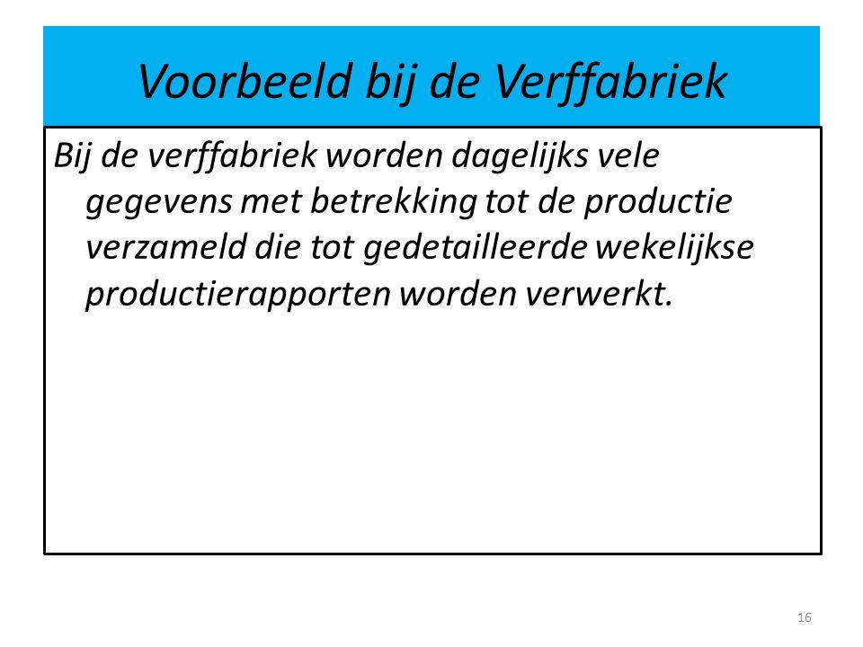 Voorbeeld bij de Verffabriek Bij de verffabriek worden dagelijks vele gegevens met betrekking tot de productie verzameld die tot gedetailleerde wekelijkse productierapporten worden verwerkt.