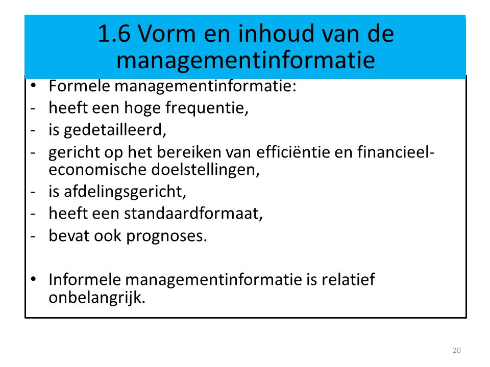 1.6 Vorm en inhoud van de managementinformatie bij pionier • Formele managementinformatie: -heeft een hoge frequentie, -is gedetailleerd, -gericht op het bereiken van efficiëntie en financieel- economische doelstellingen, -is afdelingsgericht, -heeft een standaardformaat, -bevat ook prognoses.