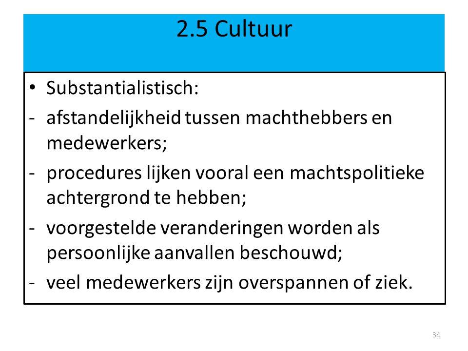 2.5 Cultuur • Substantialistisch: -afstandelijkheid tussen machthebbers en medewerkers; -procedures lijken vooral een machtspolitieke achtergrond te h