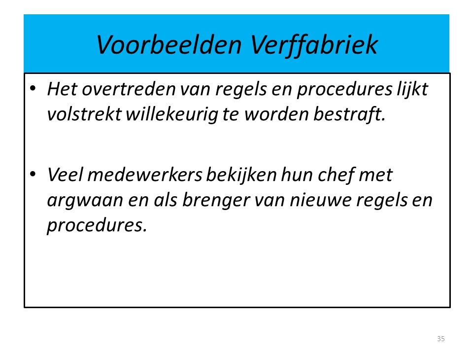 Voorbeelden Verffabriek • Het overtreden van regels en procedures lijkt volstrekt willekeurig te worden bestraft. • Veel medewerkers bekijken hun chef