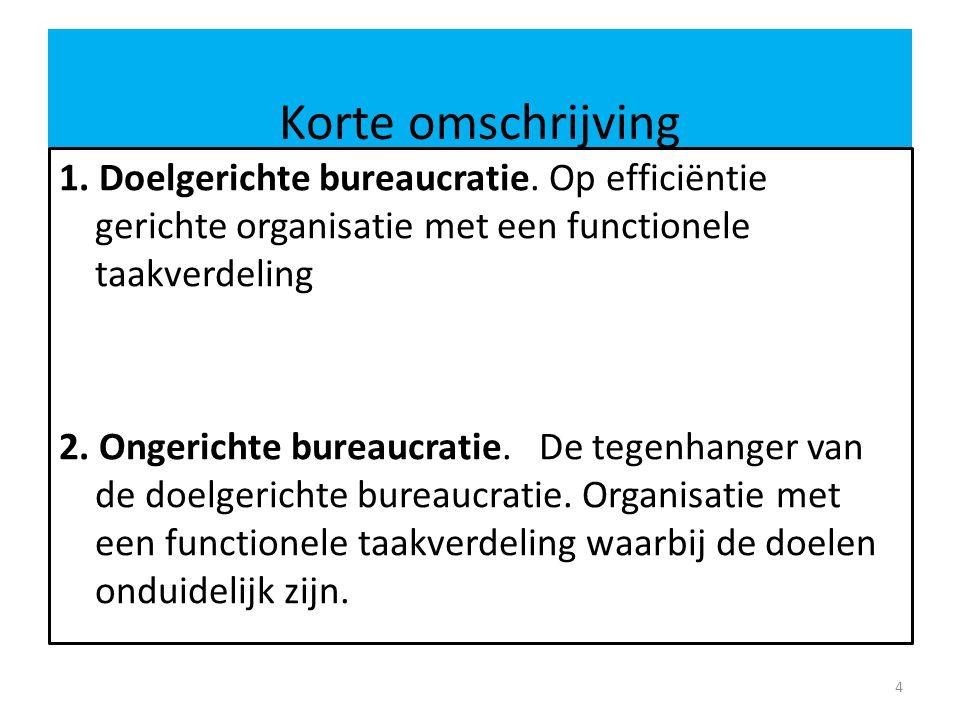 Korte omschrijving 1. Doelgerichte bureaucratie. Op efficiëntie gerichte organisatie met een functionele taakverdeling 2. Ongerichte bureaucratie.De t