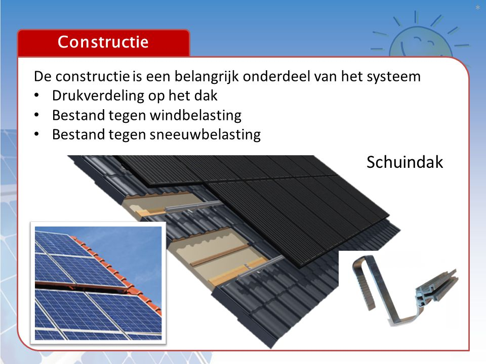 Constructie * Schuindak De constructie is een belangrijk onderdeel van het systeem • Drukverdeling op het dak • Bestand tegen windbelasting • Bestand