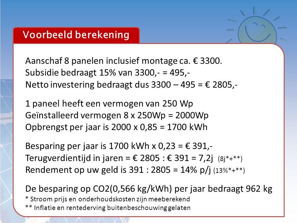 Voorbeeld berekening Aanschaf 8 panelen inclusief montage ca. € 3300. Subsidie bedraagt 15% van 3300,- = 495,- Netto investering bedraagt dus 3300 – 4