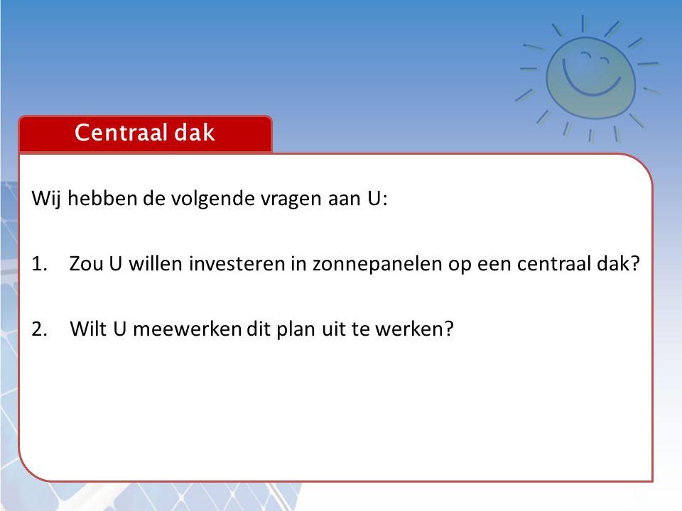 Centraal dak Wij hebben de volgende vragen aan U: 1.Zou U willen investeren in zonnepanelen op een centraal dak? 2.Wilt U meewerken dit plan uit te we