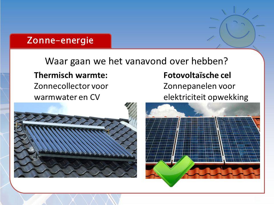 Zonne-energie Waar gaan we het vanavond over hebben? Thermisch warmte: Zonnecollector voor warmwater en CV Fotovoltaïsche cel Zonnepanelen voor elektr
