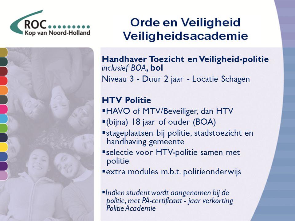 Handhaver Toezicht en Veiligheid-politie inclusief BOA, bol Niveau 3 - Duur 2 jaar - Locatie Schagen HTV Politie  HAVO of MTV/Beveiliger, dan HTV  (bijna) 18 jaar of ouder (BOA)  stageplaatsen bij politie, stadstoezicht en handhaving gemeente  selectie voor HTV-politie samen met politie  extra modules m.b.t.