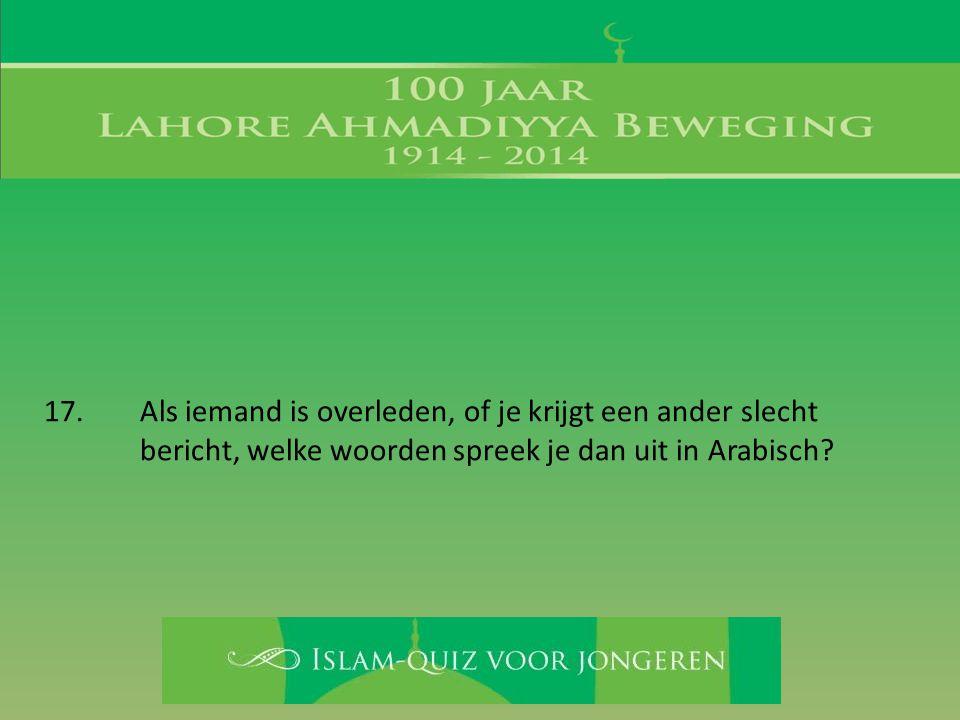 17. Als iemand is overleden, of je krijgt een ander slecht bericht, welke woorden spreek je dan uit in Arabisch?