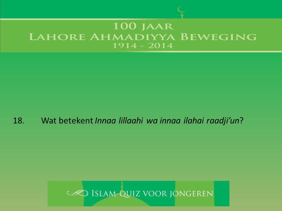 18. Wat betekent Innaa lillaahi wa innaa ilahai raadji'un?