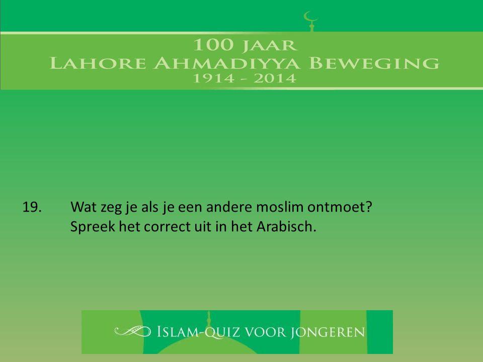 19. Wat zeg je als je een andere moslim ontmoet? Spreek het correct uit in het Arabisch.