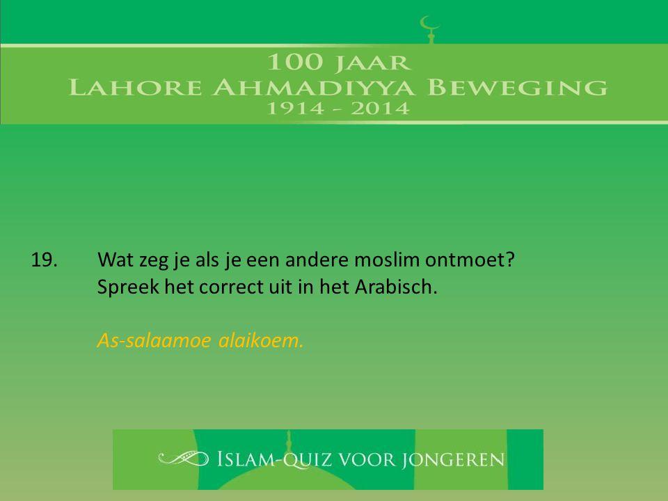 19. Wat zeg je als je een andere moslim ontmoet? Spreek het correct uit in het Arabisch. As-salaamoe alaikoem.