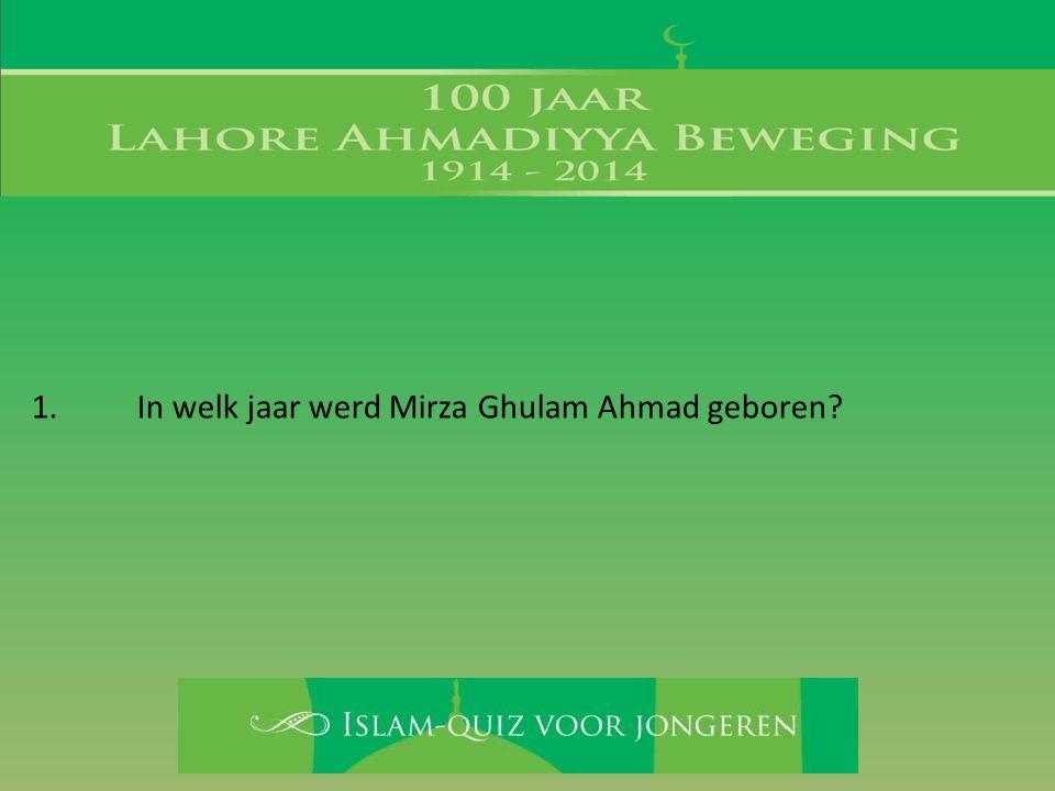1. In welk jaar werd Mirza Ghulam Ahmad geboren?