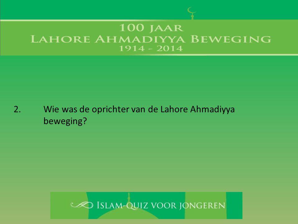 2. Wie was de oprichter van de Lahore Ahmadiyya beweging?