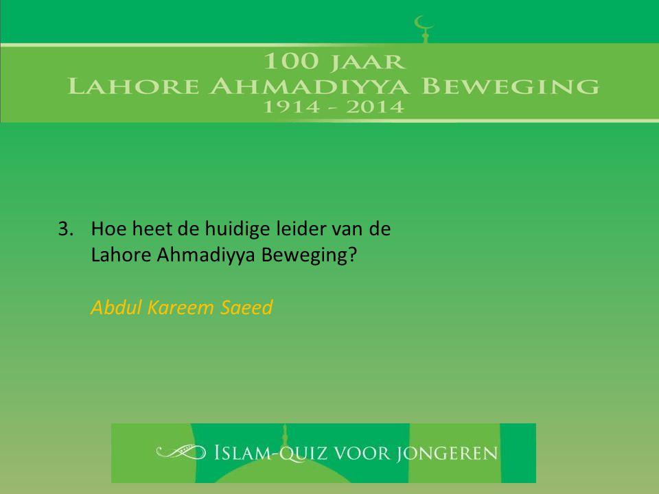3.Hoe heet de huidige leider van de Lahore Ahmadiyya Beweging? Abdul Kareem Saeed