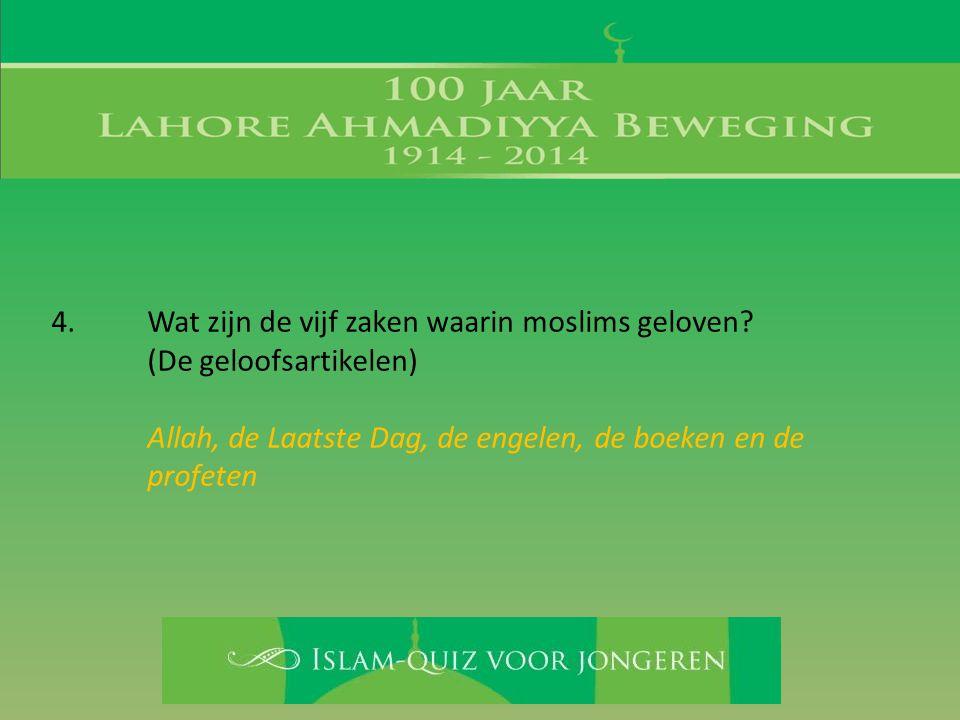 4. Wat zijn de vijf zaken waarin moslims geloven? (De geloofsartikelen) Allah, de Laatste Dag, de engelen, de boeken en de profeten