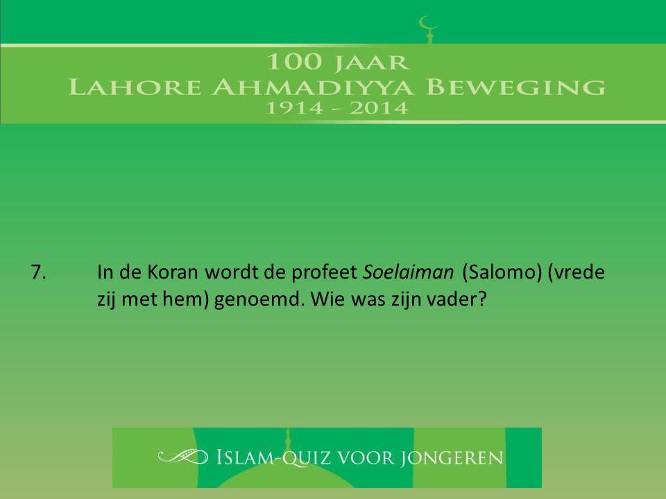 7.In de Koran wordt de profeet Soelaiman (Salomo) (vrede zij met hem) genoemd. Wie was zijn vader?