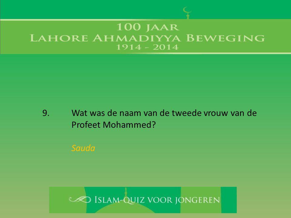9. Wat was de naam van de tweede vrouw van de Profeet Mohammed? Sauda