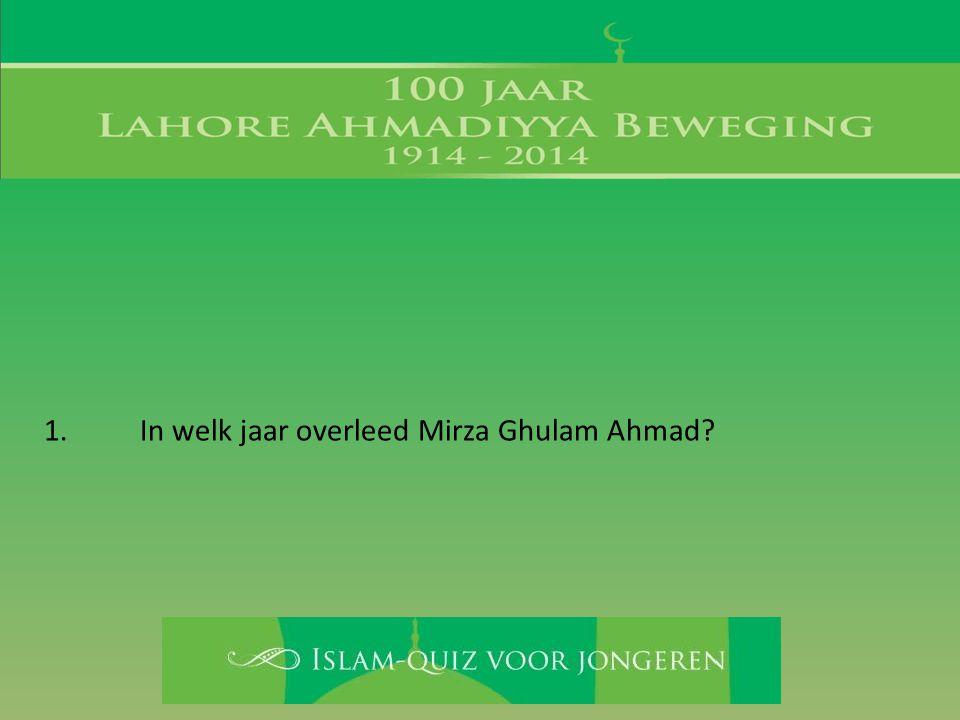 1. In welk jaar overleed Mirza Ghulam Ahmad?