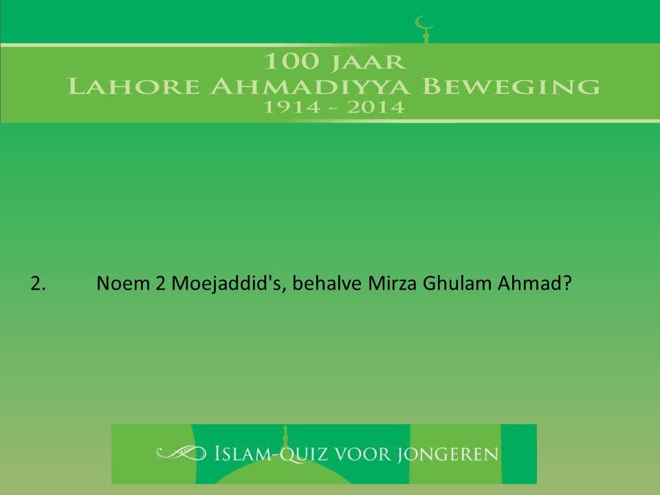 2. Noem 2 Moejaddid's, behalve Mirza Ghulam Ahmad?