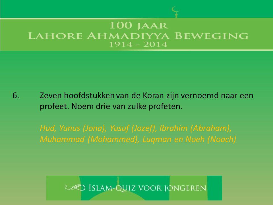 6. Zeven hoofdstukken van de Koran zijn vernoemd naar een profeet. Noem drie van zulke profeten. Hud, Yunus (Jona), Yusuf (Jozef), Ibrahim (Abraham),