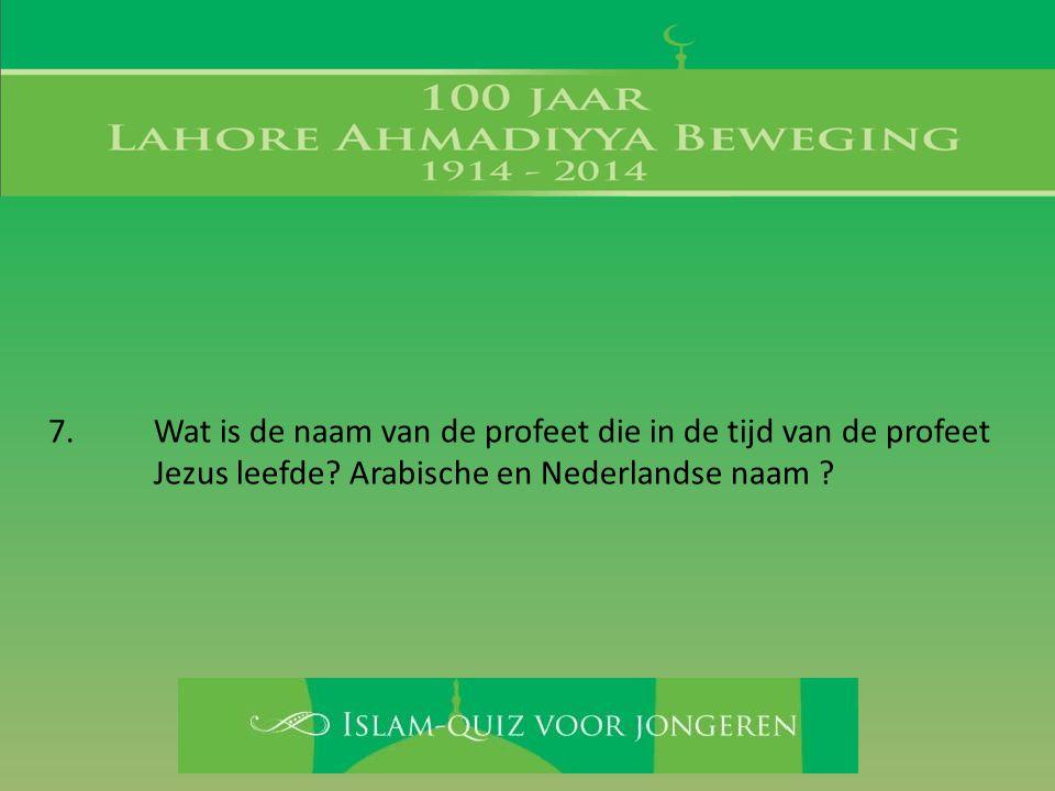 7. Wat is de naam van de profeet die in de tijd van de profeet Jezus leefde? Arabische en Nederlandse naam ?